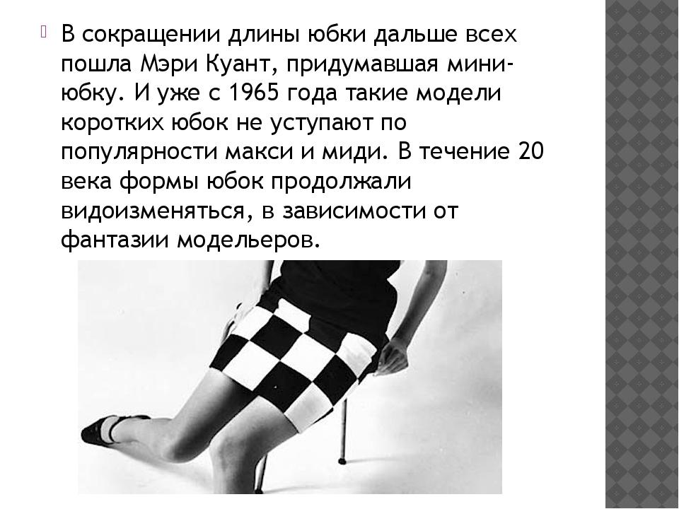 В сокращении длины юбки дальше всех пошла Мэри Куант, придумавшая мини-юбку....