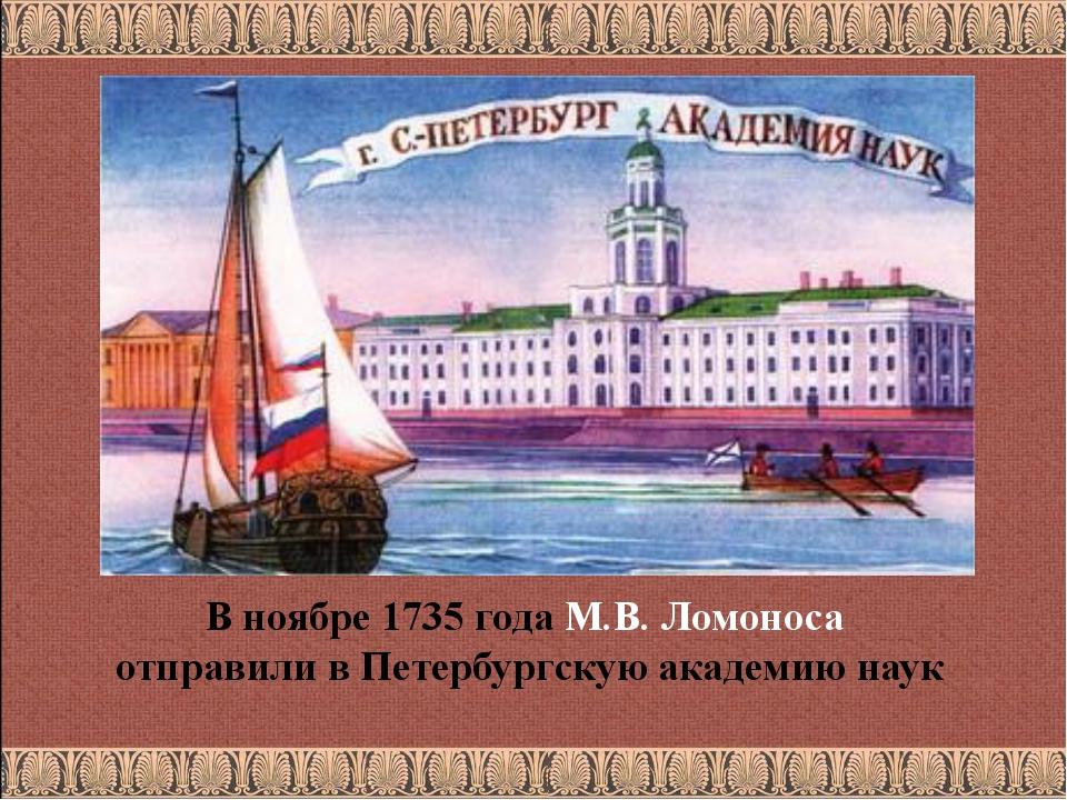 В ноябре 1735 года М.В. Ломоноса отправили в Петербургскую академию наук