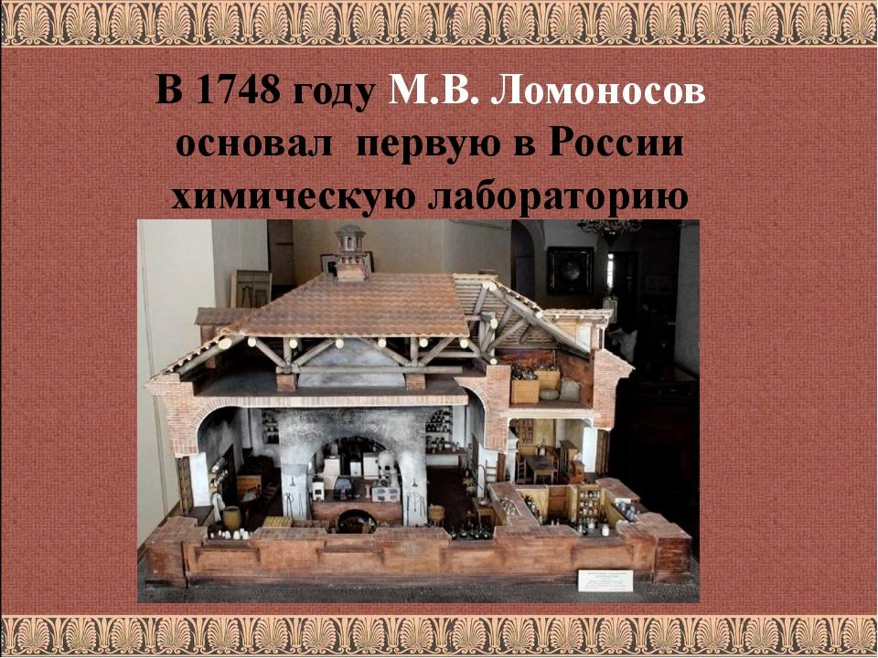 В 1748 году М.В. Ломоносов основал первую в России химическую лабораторию