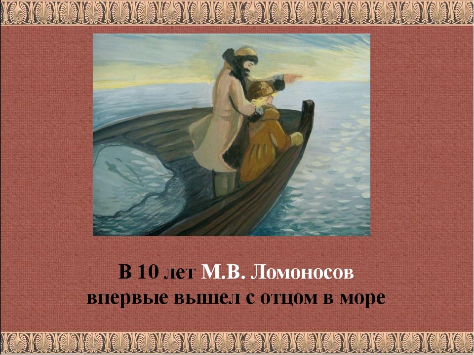 В 10 лет М.В. Ломоносов впервые вышел с отцом в море