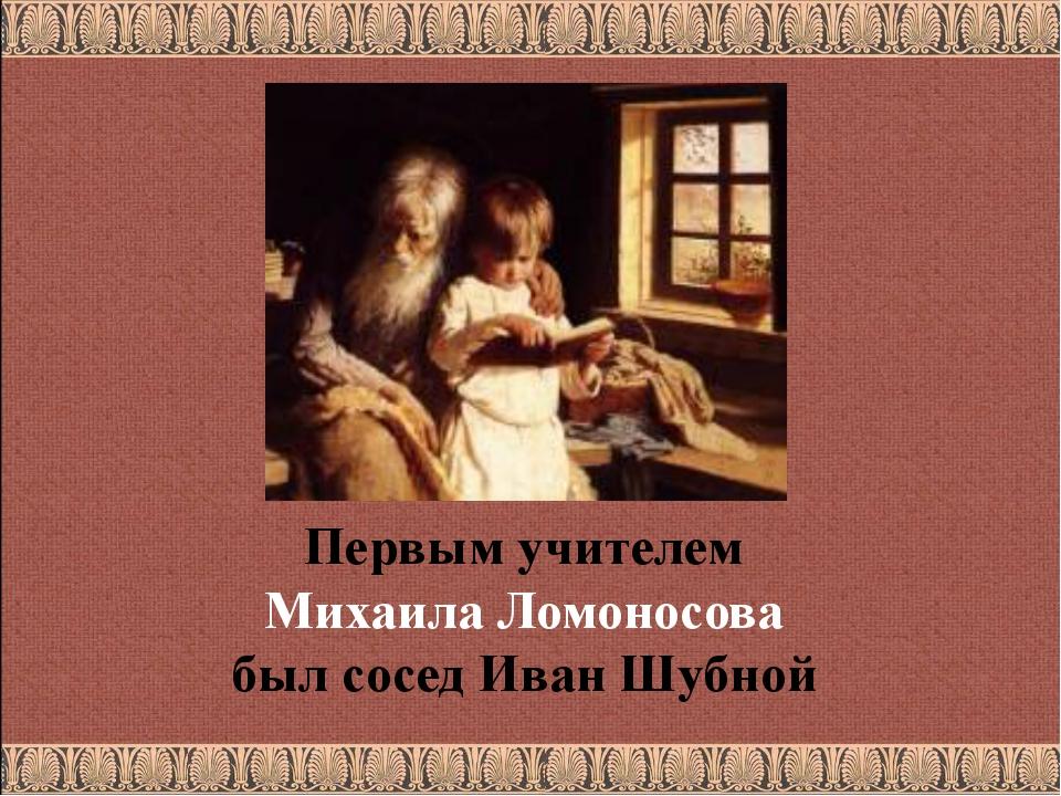 Первым учителем Михаила Ломоносова был сосед Иван Шубной