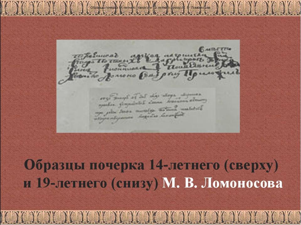 Образцы почерка 14-летнего (сверху) и 19-летнего (снизу) М.В.Ломоносова Обр...