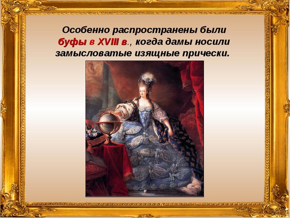 Особенно распространены были буфы в XVIII в., когда дамы носили замысловатые...