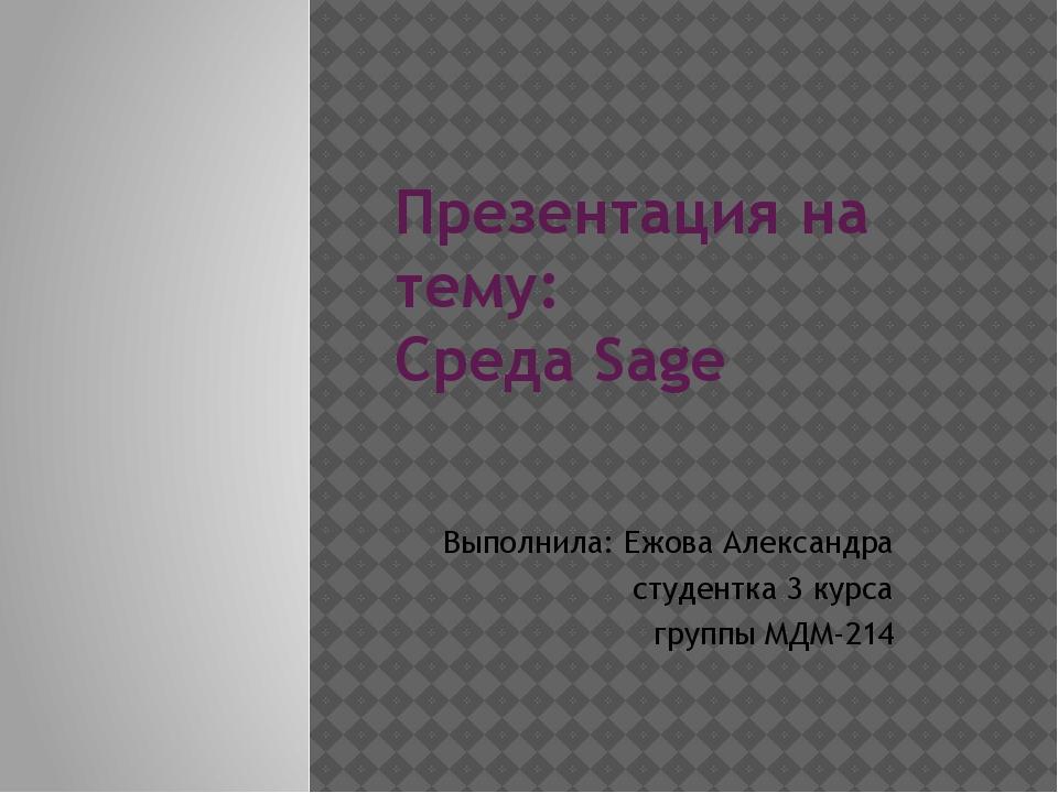 Презентация на тему: Среда Sage Выполнила: Ежова Александра студентка 3 курса...