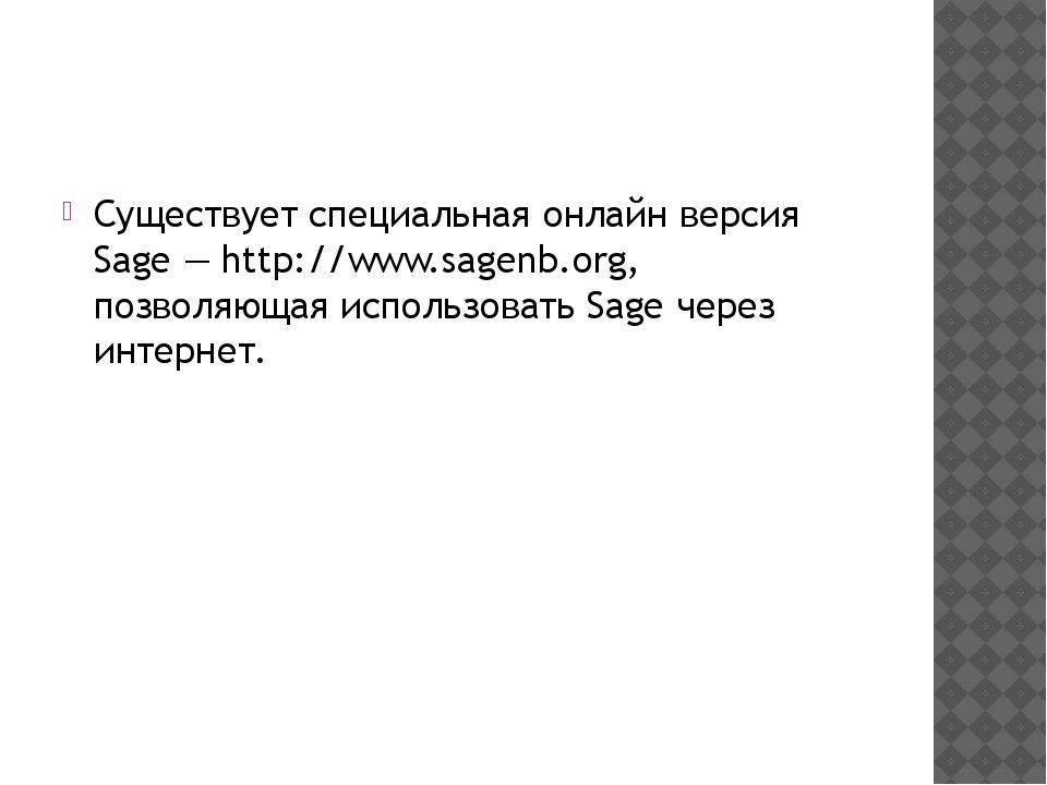 Существует специальная онлайн версия Sage— http://www.sagenb.org, позволяющ...