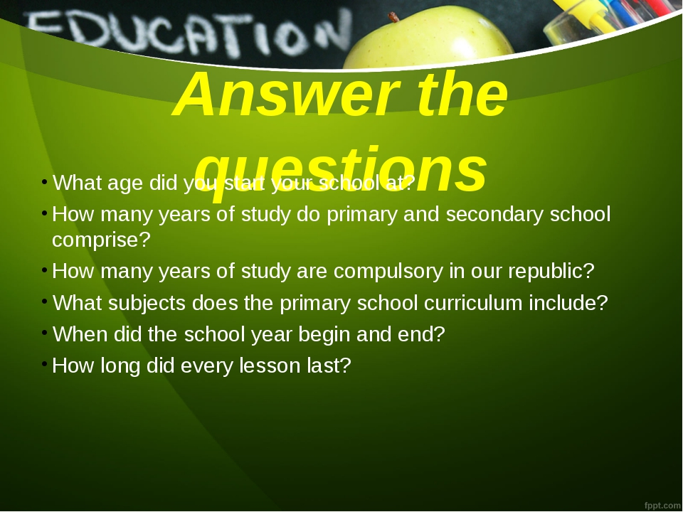 Answer the questions What age did you start your school at? How many years of...