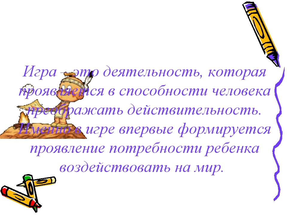 Игра – это деятельность, которая проявляется в способности человека преобража...