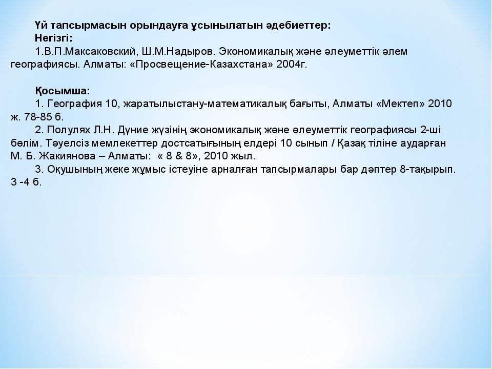 Үй тапсырмасын орындауға ұсынылатын әдебиеттер: Негізгі: В.П.Максаковский, Ш....