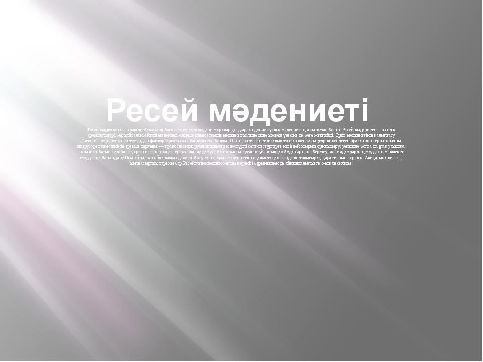 Ресей мәдениеті Ресей мәдениеті— адамзат баласына баға жетпес мол мәдени мұ...