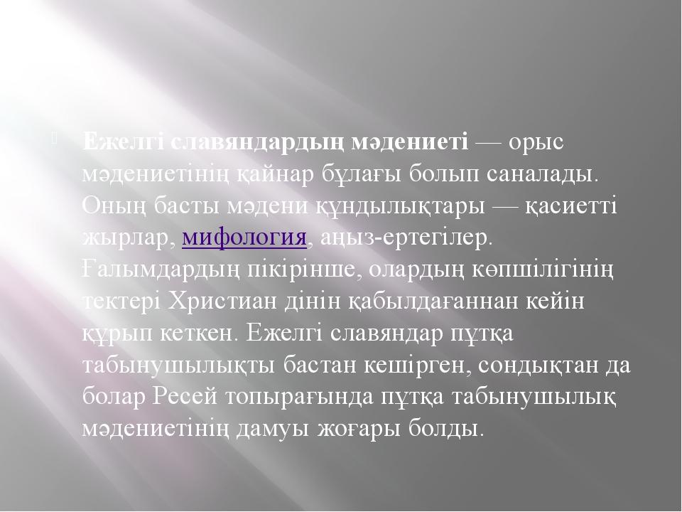 Ежелгі славяндардың мәдениеті— орыс мәдениетінің қайнар бұлағы болып санала...
