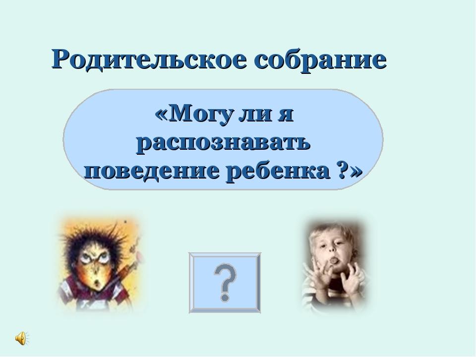 Родительское собрание «Могу ли я распознавать поведение ребенка ?»