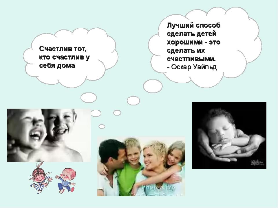 Счастлив тот, кто счастлив у себя дома Лучший способ сделать детей хорошими -...