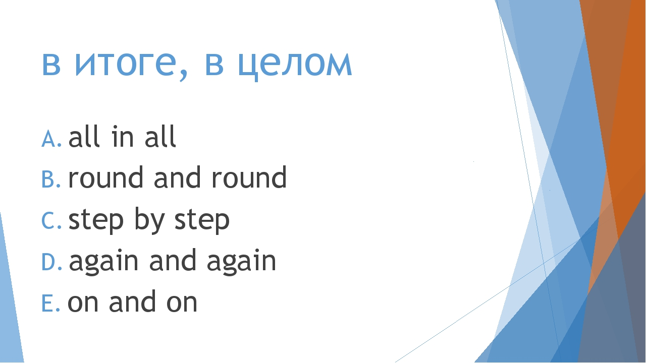 в итоге, в целом all in all round and round step by step again and again on a...