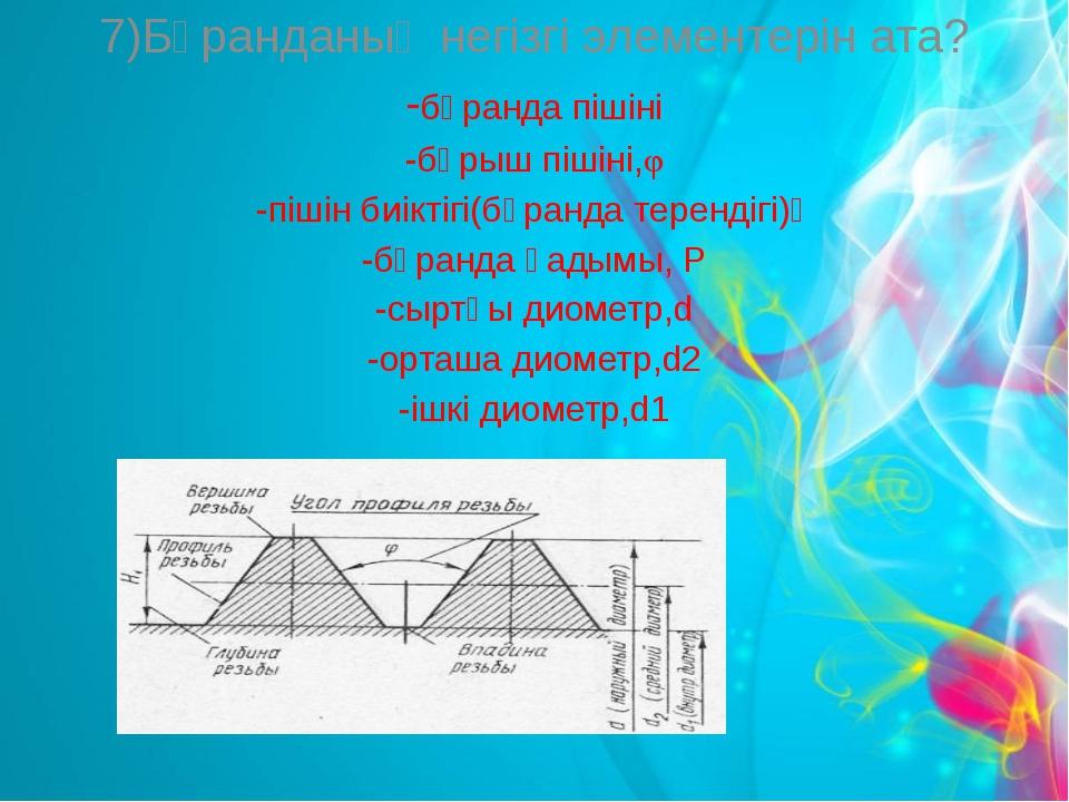 7)Бұранданың негізгі элементерін ата? -бұранда пішіні -бұрыш пішіні,φ -пішін...
