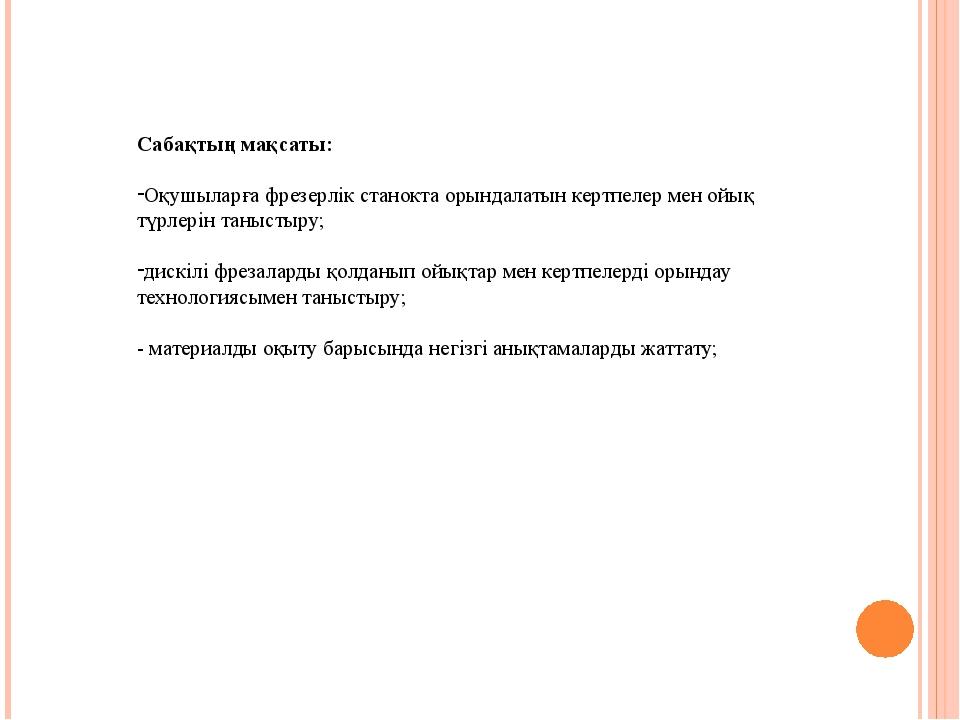 Сабақтың мақсаты: Оқушыларға фрезерлік станокта орындалатын кертпелер мен ой...