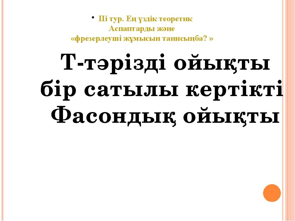 ІІі тур. Ең үздік теоретик Аспаптарды және «фрезерлеуші жұмысын танисыңба? »...