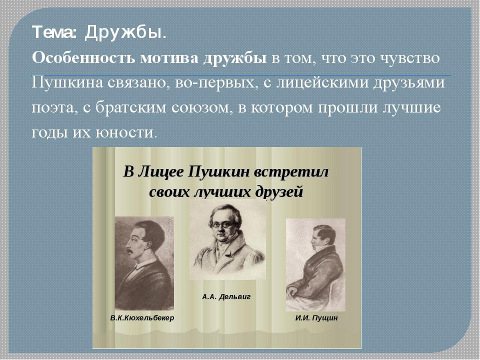 Тема: Дружбы. Особенность мотива дружбы в том, что это чувство Пушкина связан...