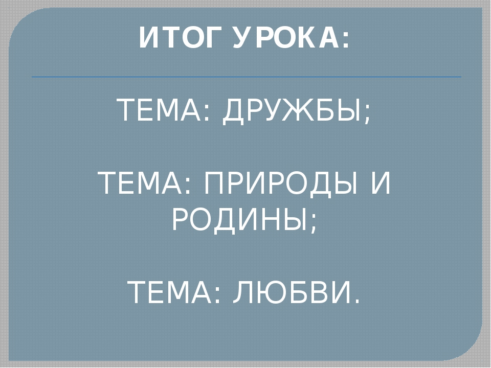 ИТОГ УРОКА: ТЕМА: ДРУЖБЫ; ТЕМА: ПРИРОДЫ И РОДИНЫ; ТЕМА: ЛЮБВИ.