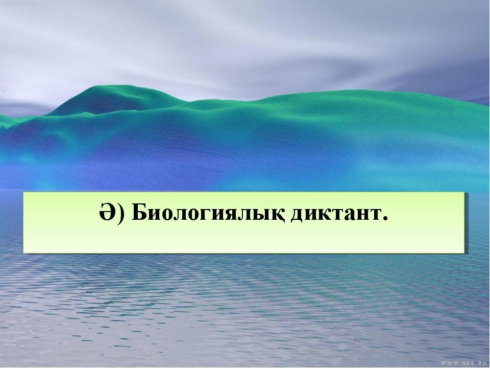 Ә) Биологиялық диктант.
