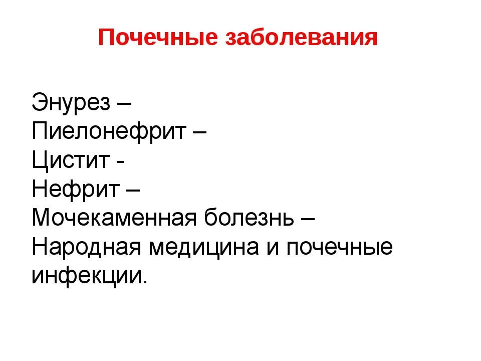 Почечные заболевания Энурез – Пиелонефрит – Цистит - Нефрит – Мочекаменная бо...