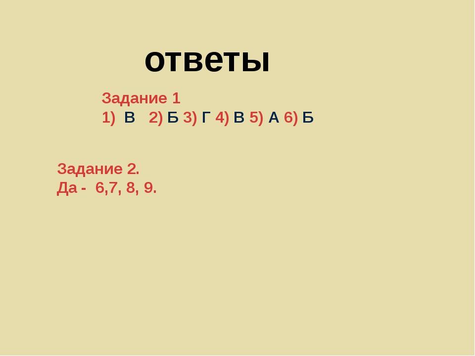 ответы Задание 1 1) В 2) Б 3) Г 4) В 5) А 6) Б Задание 2. Да - 6,7, 8, 9.