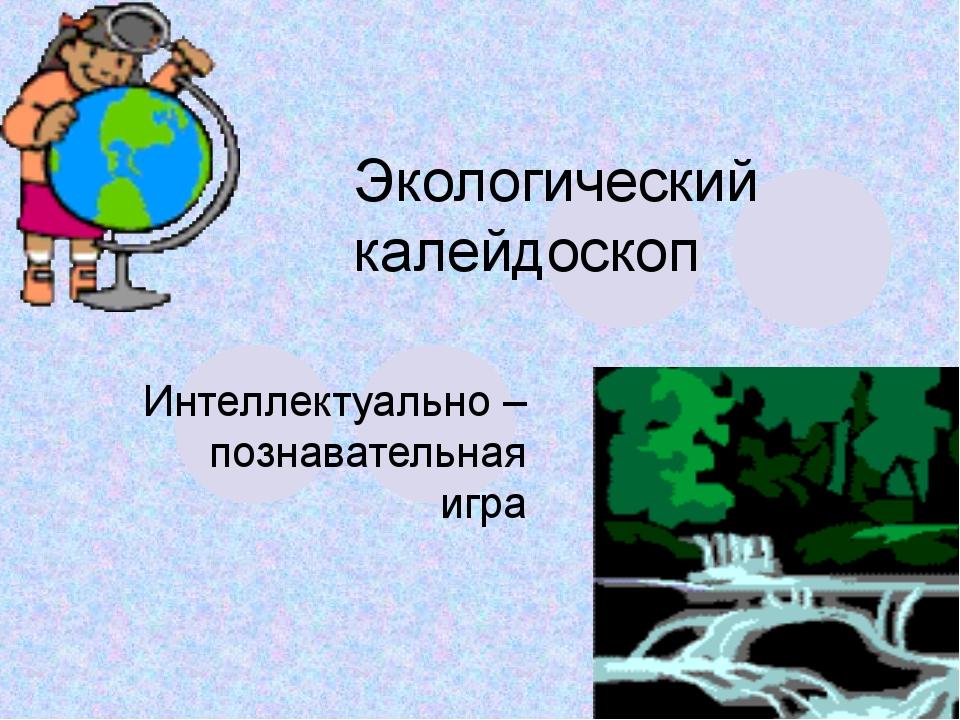Экологический калейдоскоп Интеллектуально – познавательная игра