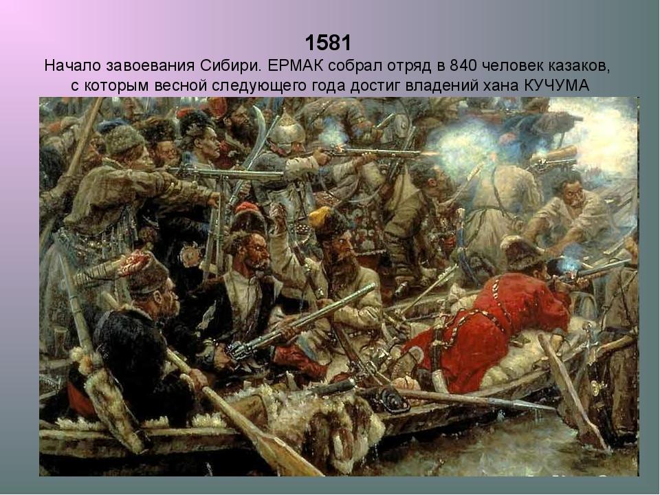 1581 Начало завоевания Сибири. ЕРМАК собрал отряд в 840 человек казаков, с ко...