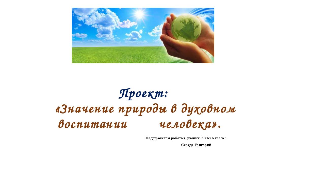 Проект: «Значение природы в духовном воспитании человека». Над проектом работ...