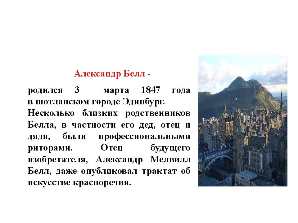 Александр Белл - родился 3 марта 1847 года вшотланскомгородеЭдинбург. Нес...