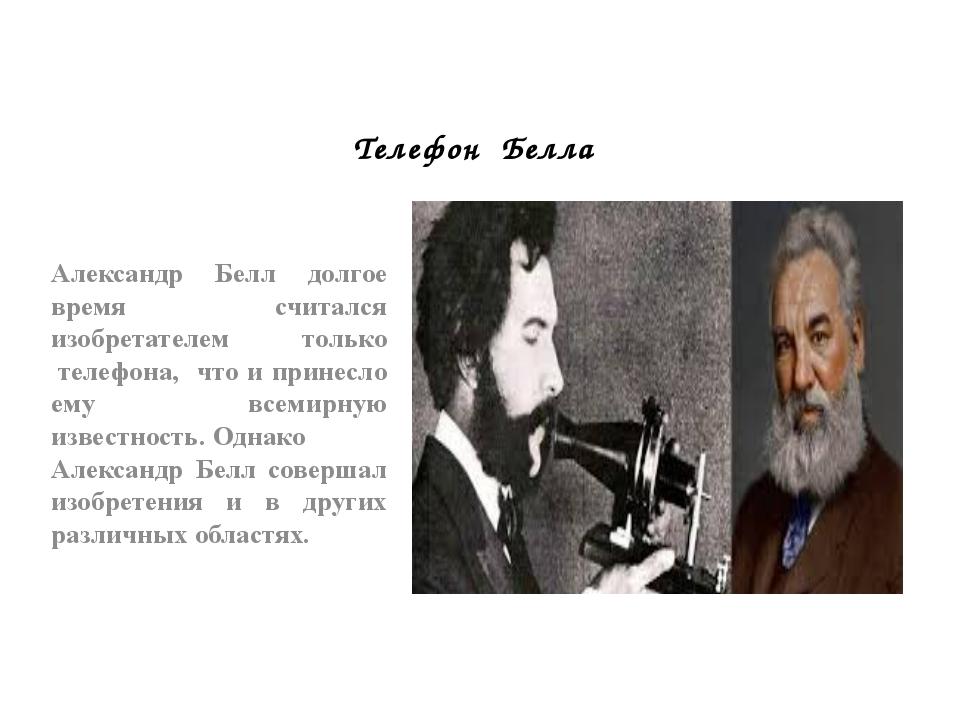 Телефон Белла Александр Белл долгое время считался изобретателем только тел...