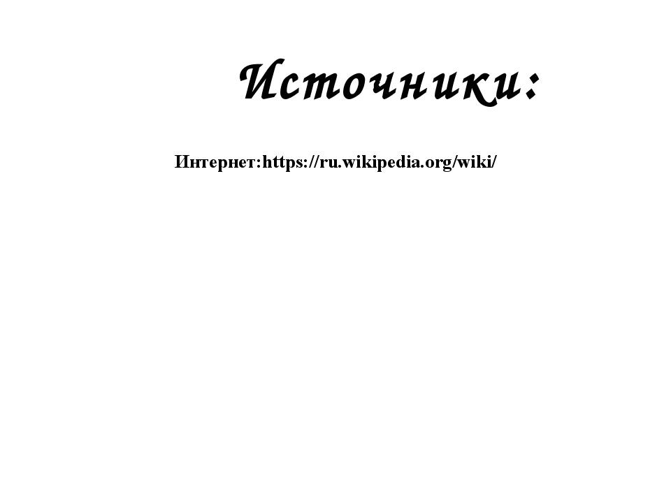 Интернет:https://ru.wikipedia.org/wiki/ Источники: