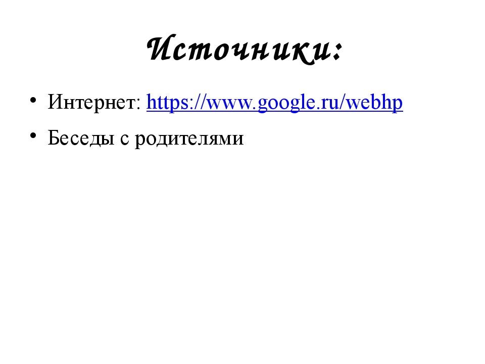 Источники: Интернет: https://www.google.ru/webhp Беседы с родителями