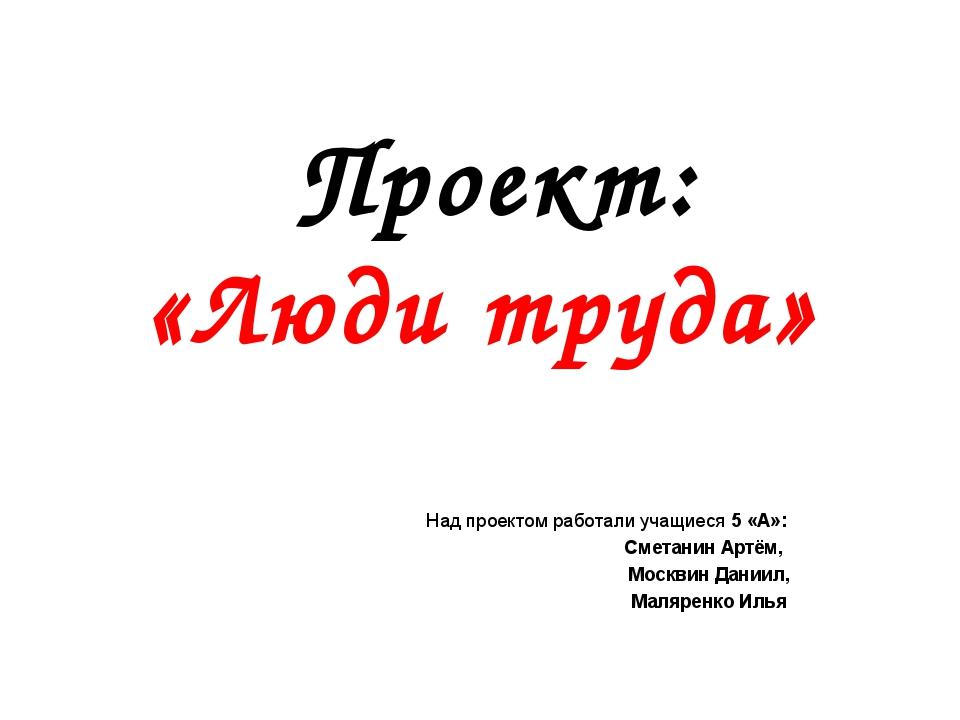 Проект: «Люди труда» Над проектом работали учащиеся 5 «А»: Сметанин Артём, М...