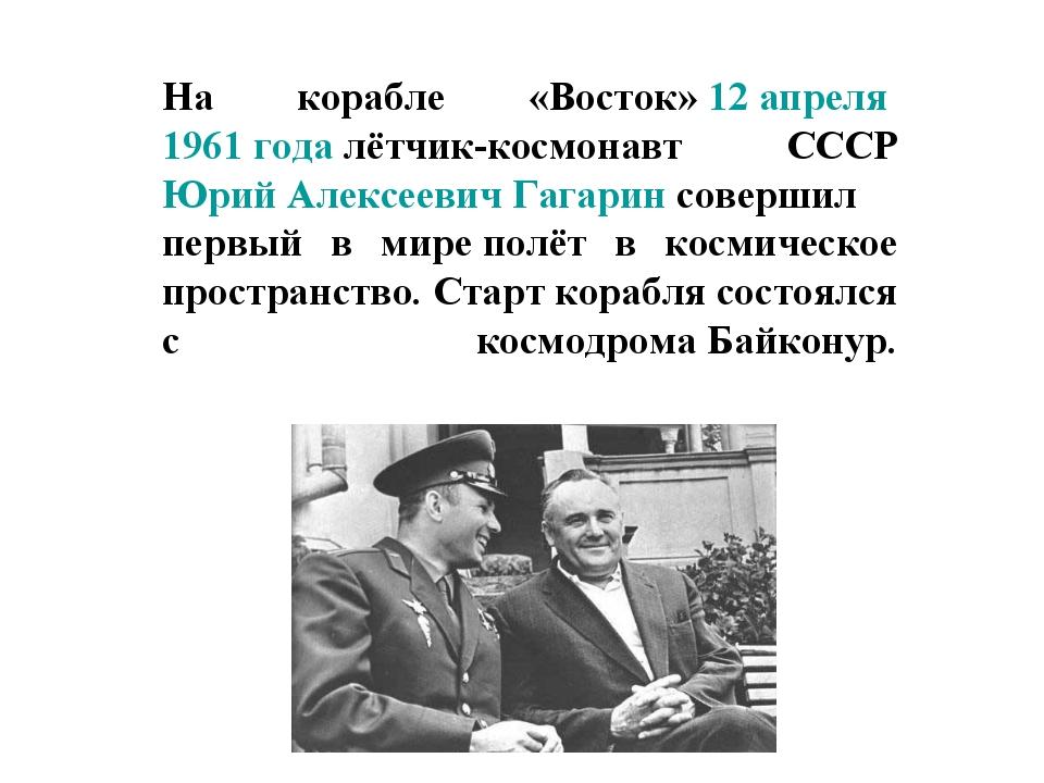 На корабле «Восток»12 апреля 1961 годалётчик-космонавт СССР Юрий Алексееви...