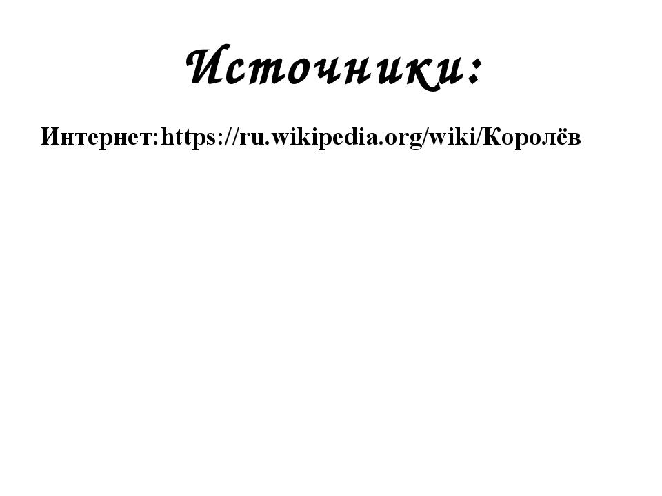 Источники: Интернет:https://ru.wikipedia.org/wiki/Королёв