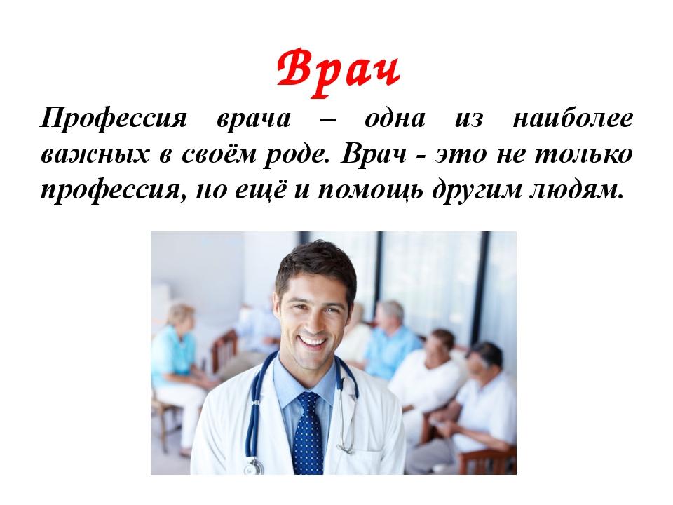 Врач Профессия врача – одна из наиболее важных в своём роде. Врач - это не то...