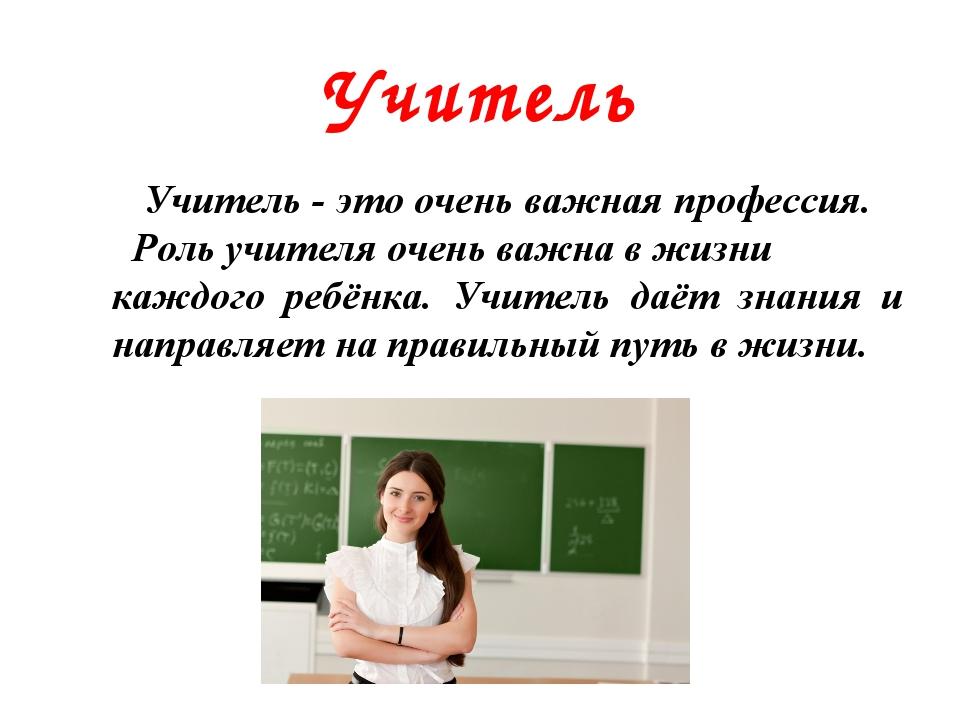 Учитель Учитель - это очень важная профессия. Роль учителя очень важна в жизн...
