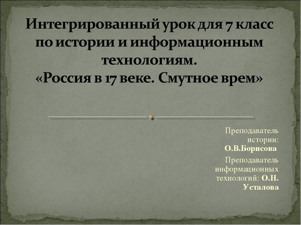 Преподаватель истории: О.В.Борисова Преподаватель информационных технологий:...