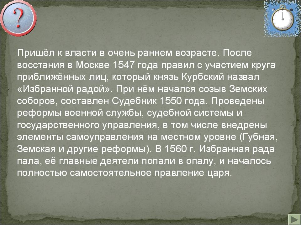 Пришёл к власти в очень раннем возрасте. После восстания в Москве 1547 года...