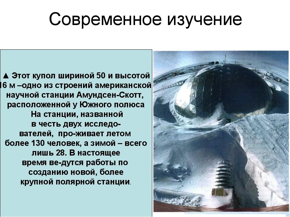 Современное изучение ▲ Этот купол шириной 50 и высотой 16 м –одно из строений...