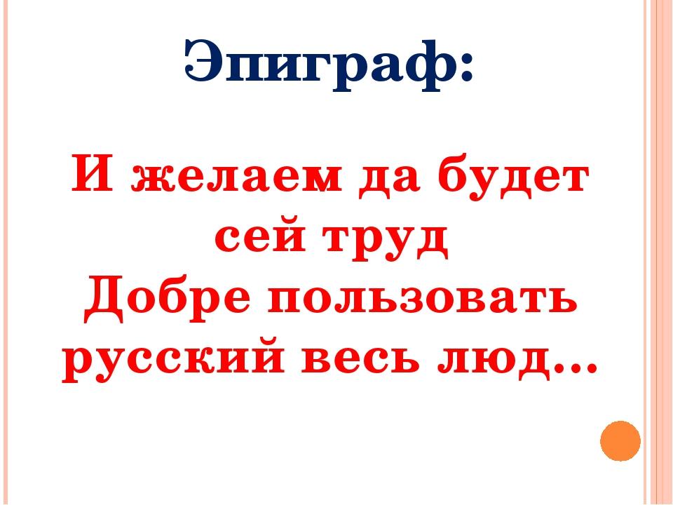 И желаем да будет сей труд Добре пользовать русский весь люд… Эпиграф: