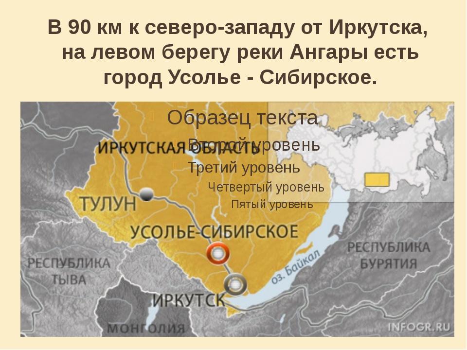 В 90км к северо-западу отИркутска, на левом берегу рекиАнгары есть город У...