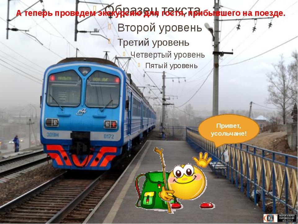 А теперь проведем экскурсию для гостя, прибывшего на поезде. Привет, усольча...