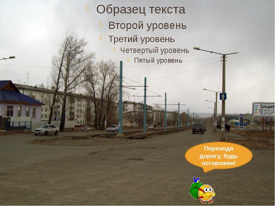 Переходя дорогу, будь осторожен!
