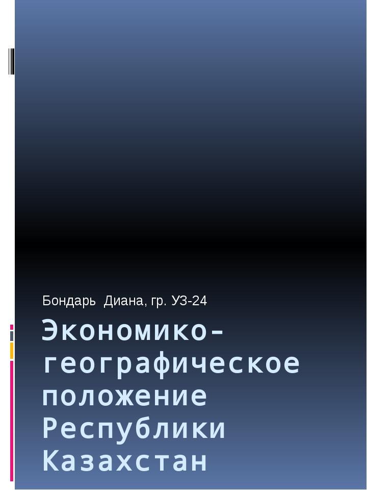 Экономико-географическое положение Республики Казахстан Бондарь Диана, гр. УЗ...