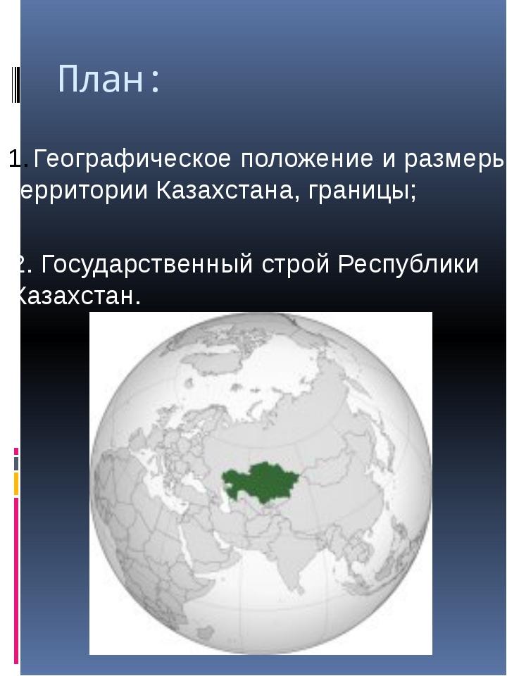 План: Географическое положение и размеры территории Казахстана, границы; 2. Г...