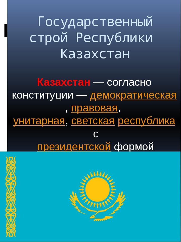 Государственный строй Республики Казахстан Казахстан— согласно конституции—...