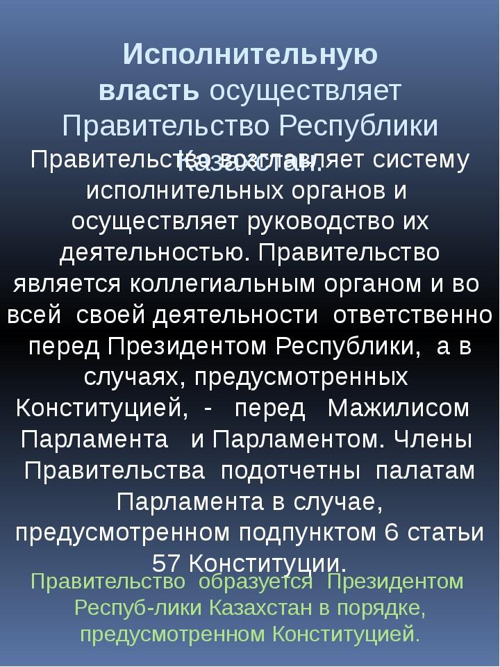 Исполнительную властьосуществляет Правительство Республики Казахстан. Правит...