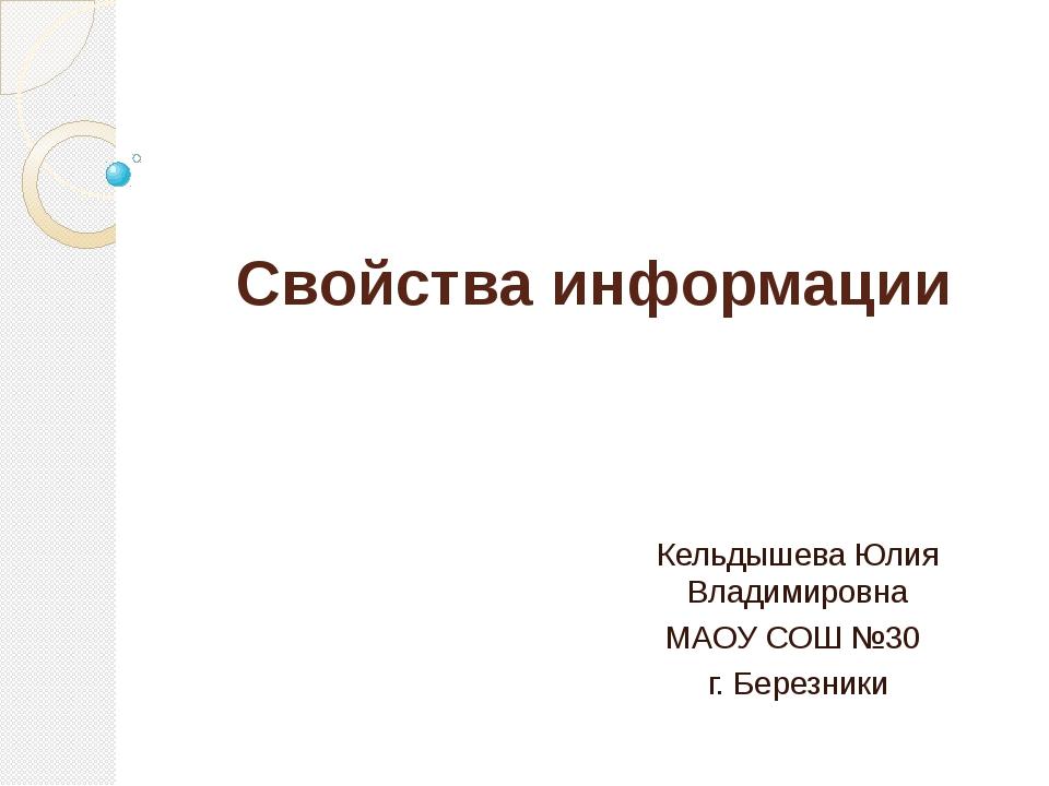 Свойства информации Кельдышева Юлия Владимировна МАОУ СОШ №30 г. Березники