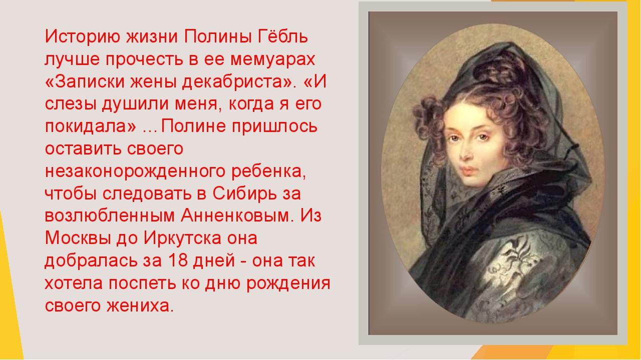 Историю жизни Полины Гёбль лучше прочесть в ее мемуарах «Записки жены декабри...